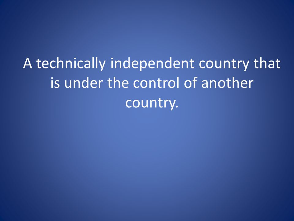 A technically independent country that is under the control of another country.