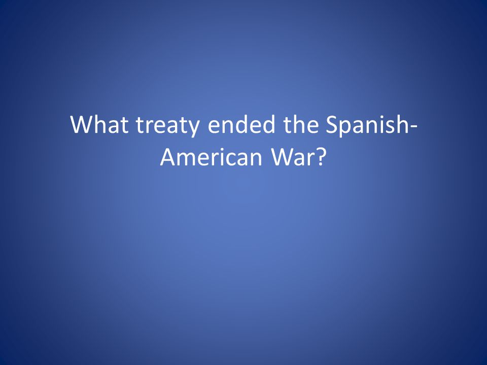 What treaty ended the Spanish-American War
