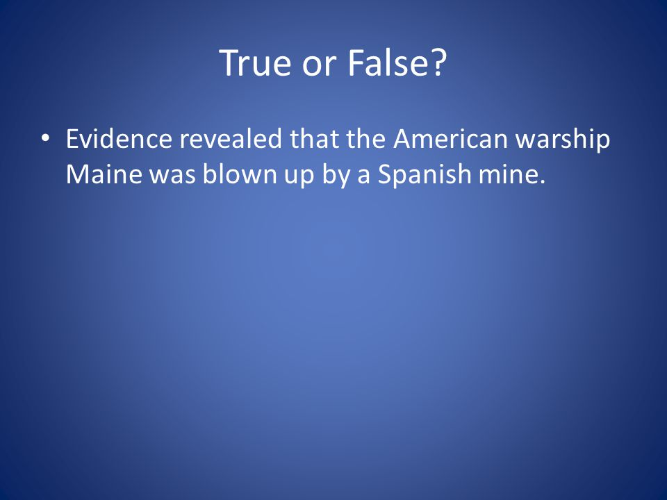 True or False Evidence revealed that the American warship Maine was blown up by a Spanish mine.