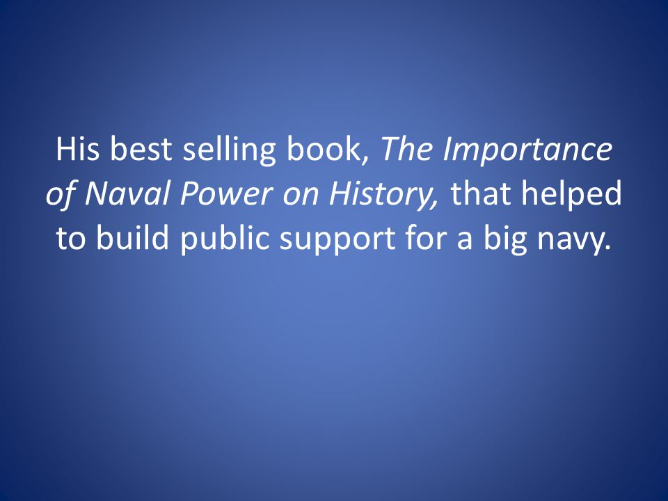 His best selling book, The Importance of Naval Power on History, that helped to build public support for a big navy.