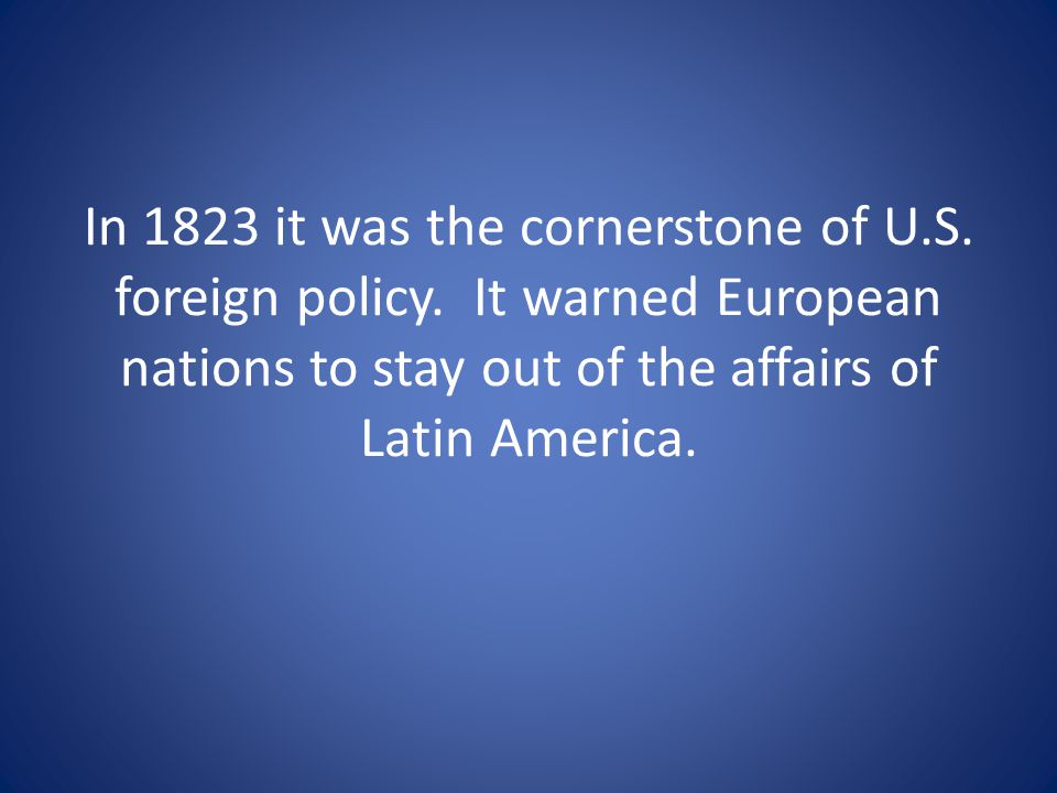 In 1823 it was the cornerstone of U. S. foreign policy