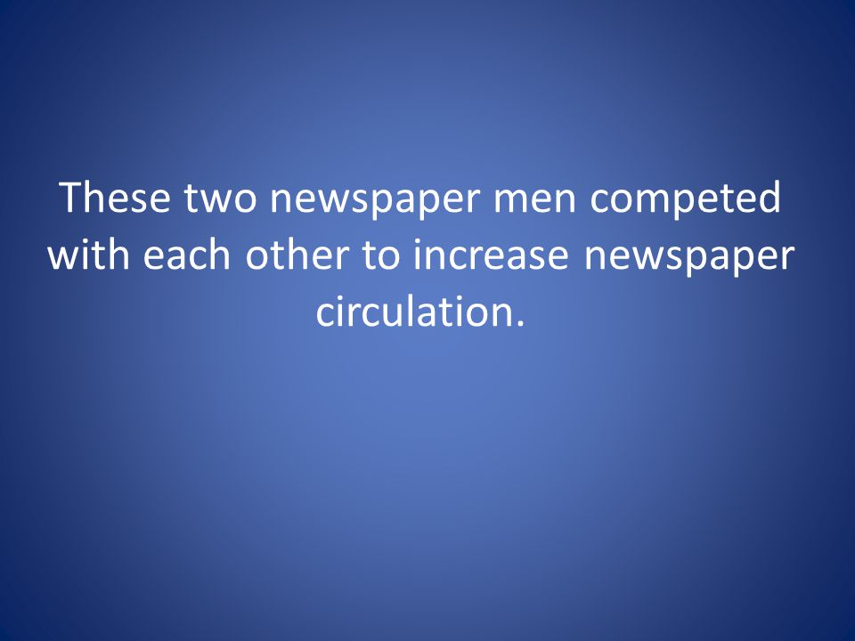 These two newspaper men competed with each other to increase newspaper circulation.