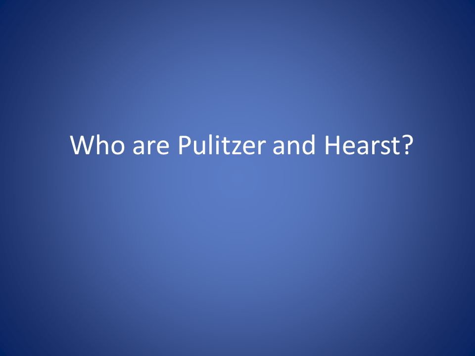 Who are Pulitzer and Hearst