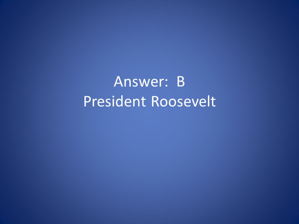 Answer: B President Roosevelt