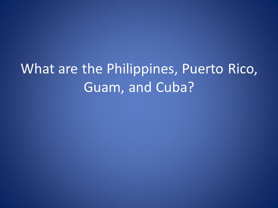 What are the Philippines, Puerto Rico, Guam, and Cuba