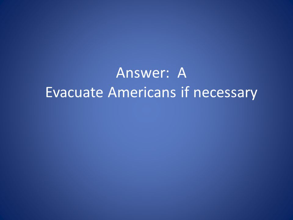 Answer: A Evacuate Americans if necessary
