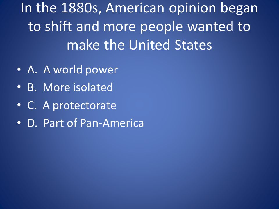 In the 1880s, American opinion began to shift and more people wanted to make the United States