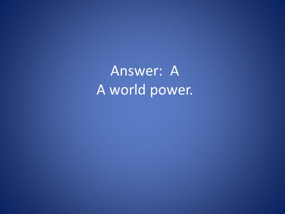 Answer: A A world power.