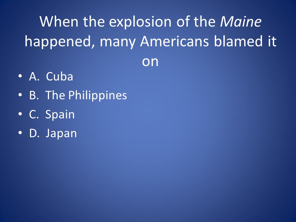 When the explosion of the Maine happened, many Americans blamed it on