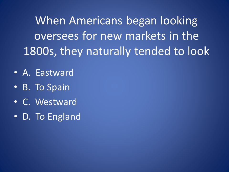 When Americans began looking oversees for new markets in the 1800s, they naturally tended to look