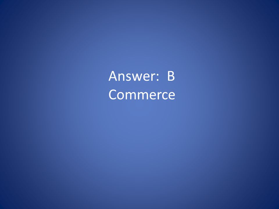 Answer: B Commerce