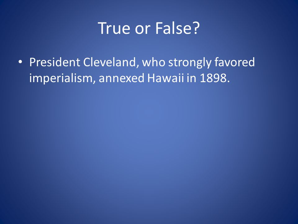 True or False President Cleveland, who strongly favored imperialism, annexed Hawaii in 1898.