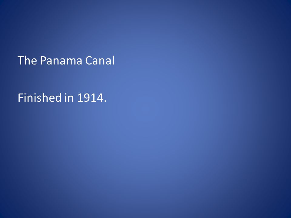 The Panama Canal Finished in 1914.