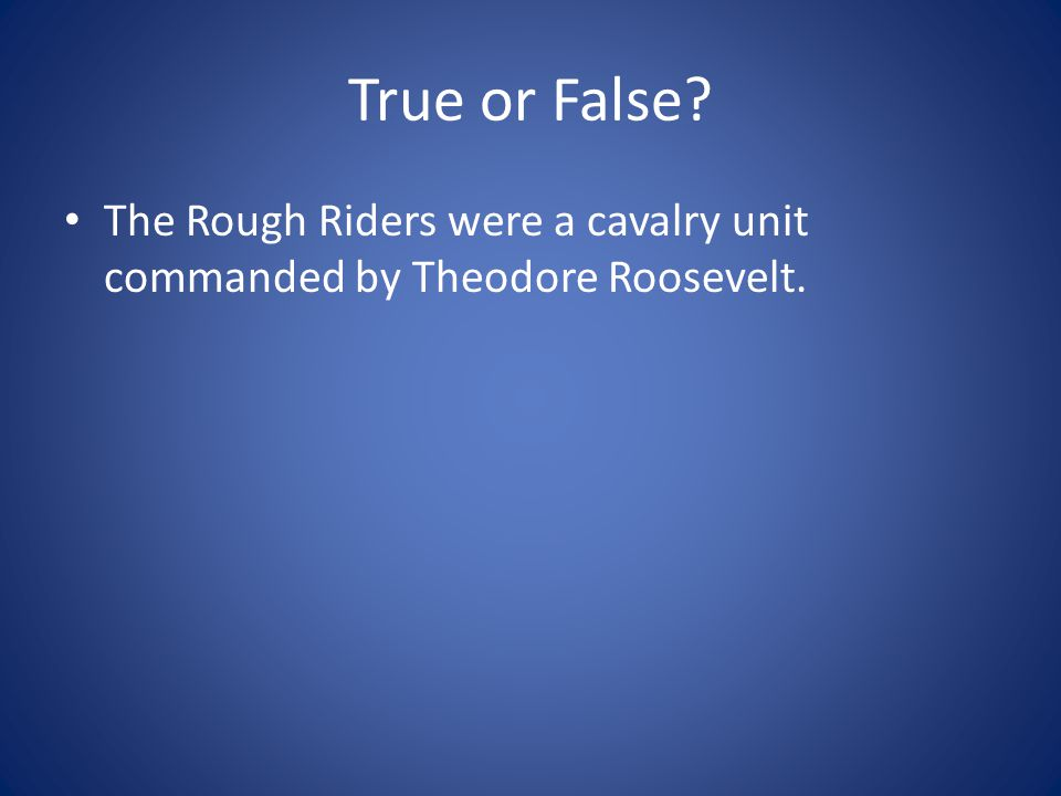 True or False The Rough Riders were a cavalry unit commanded by Theodore Roosevelt.