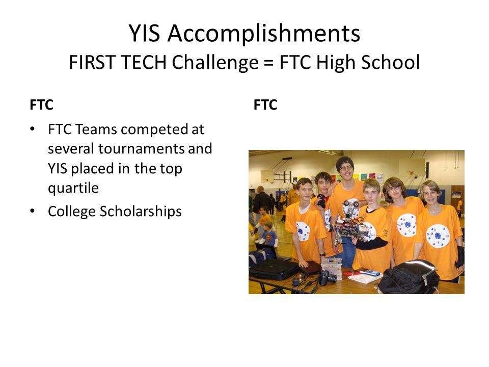 YIS Accomplishments FIRST TECH Challenge = FTC High School