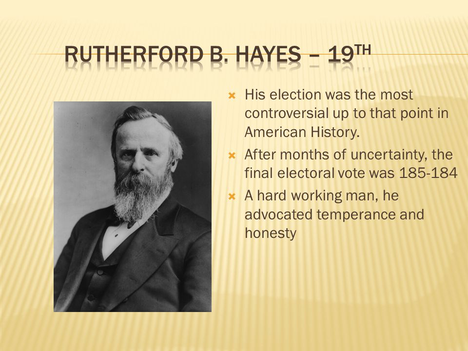 Rutherford B. Hayes – 19th His election was the most controversial up to that point in American History.