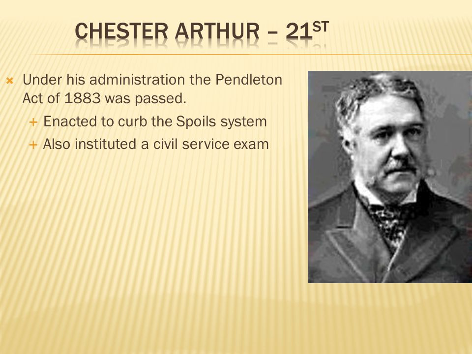 Chester Arthur – 21st Under his administration the Pendleton Act of 1883 was passed. Enacted to curb the Spoils system.