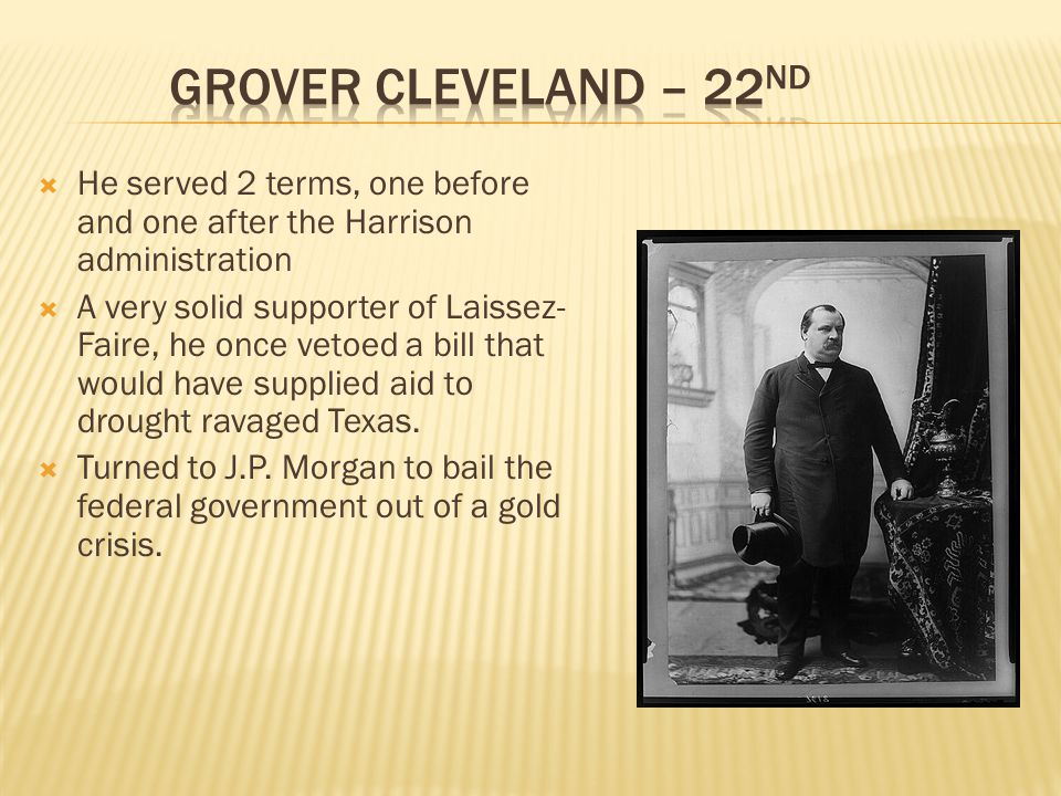 Grover Cleveland – 22nd He served 2 terms, one before and one after the Harrison administration.