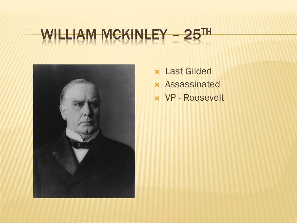 William McKinley – 25th Last Gilded. Assassinated.