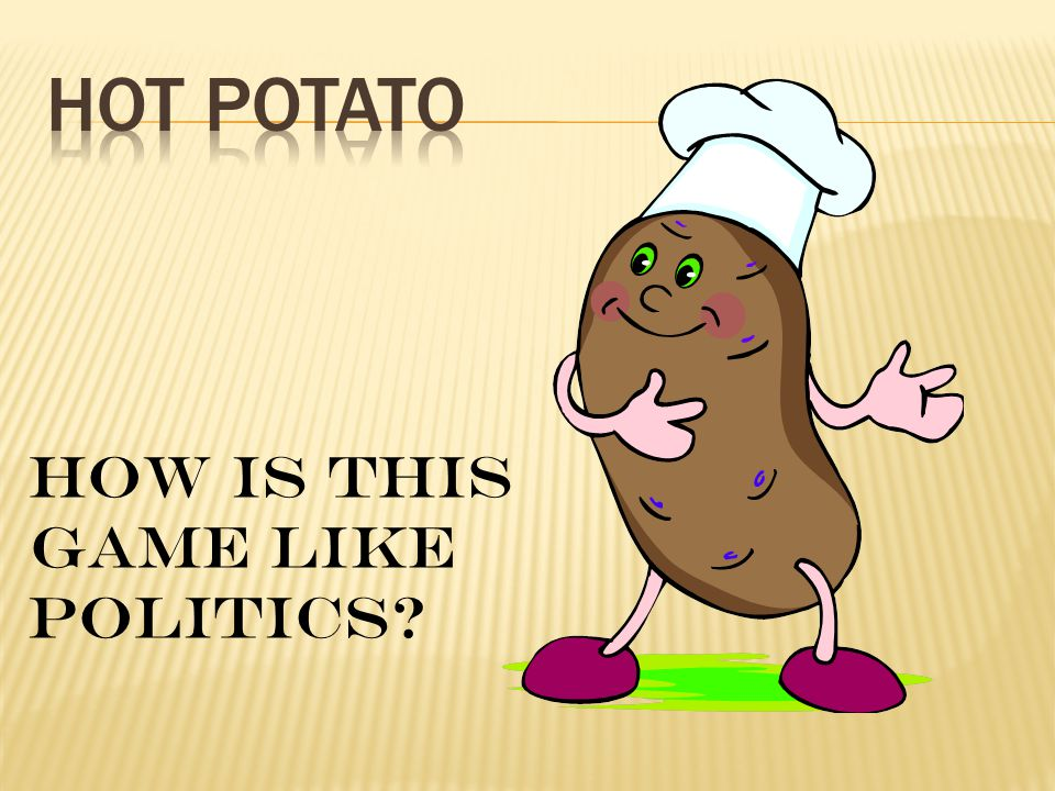 HOT POTATO How is this game like politics