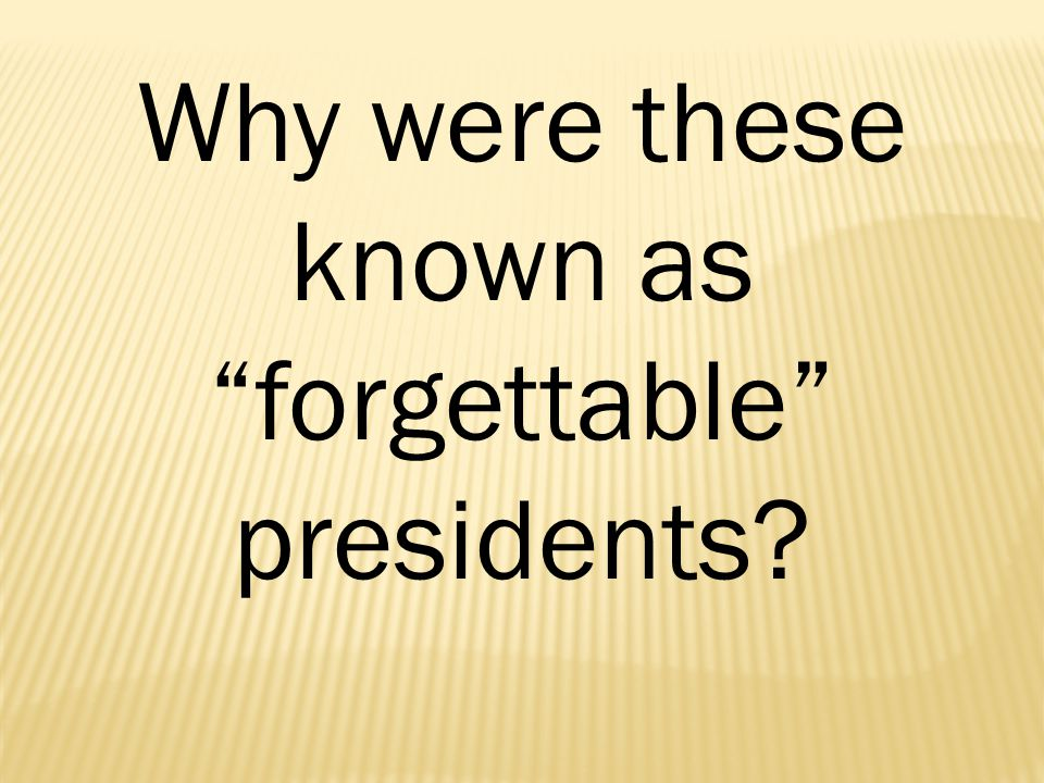 Why were these known as forgettable presidents
