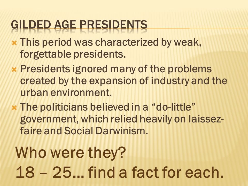 Who were they 18 – 25… find a fact for each. Gilded Age Presidents