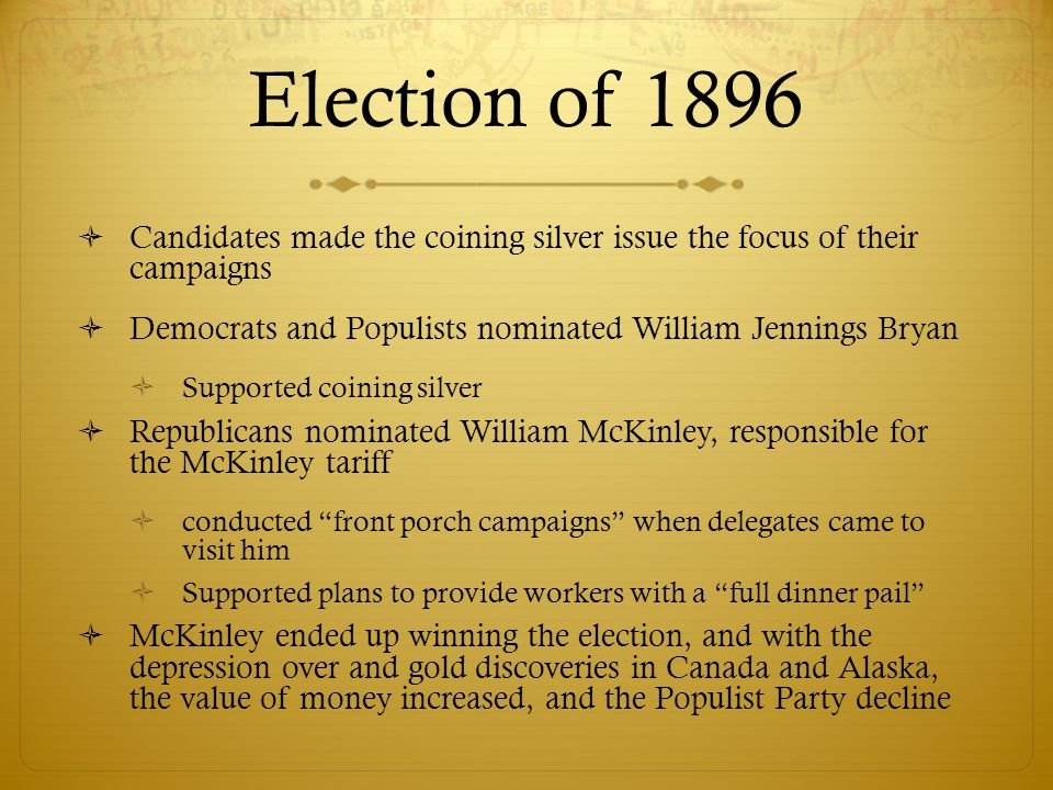 Election of 1896 Candidates made the coining silver issue the focus of their campaigns. Democrats and Populists nominated William Jennings Bryan.
