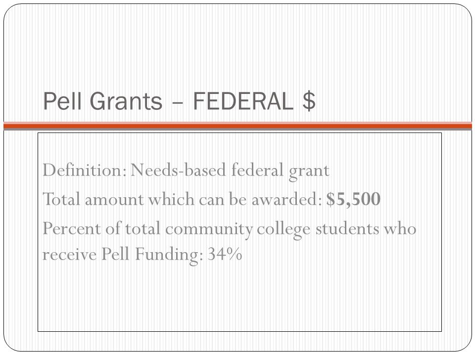 Pell Grants – FEDERAL $ Definition: Needs-based federal grant