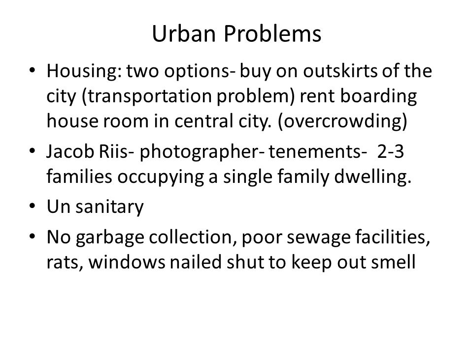 Urban Problems Housing: two options- buy on outskirts of the city (transportation problem) rent boarding house room in central city. (overcrowding)
