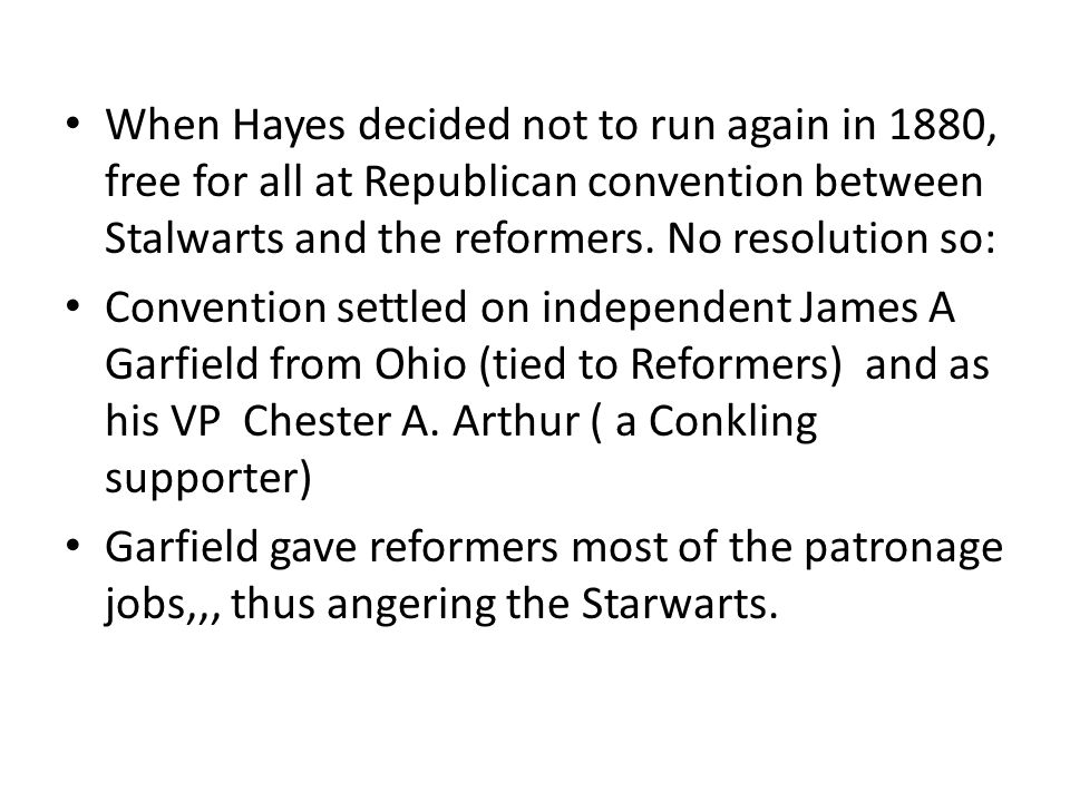 When Hayes decided not to run again in 1880, free for all at Republican convention between Stalwarts and the reformers. No resolution so: