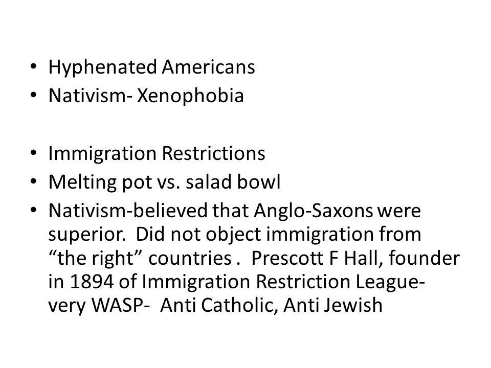 Hyphenated Americans Nativism- Xenophobia. Immigration Restrictions. Melting pot vs. salad bowl.