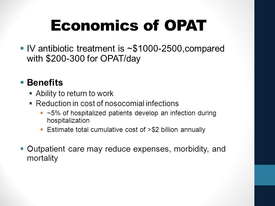 Economics of OPAT IV antibiotic treatment is ~$1000-2500,compared with $200-300 for OPAT/day. Benefits.