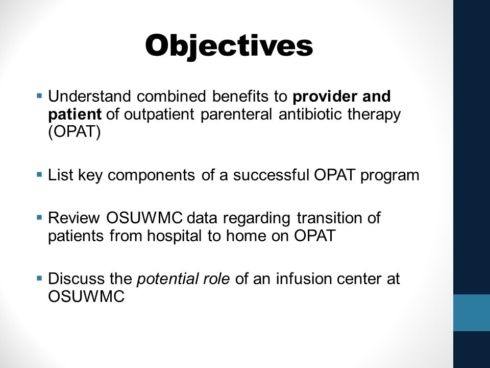 Objectives Understand combined benefits to provider and patient of outpatient parenteral antibiotic therapy (OPAT)