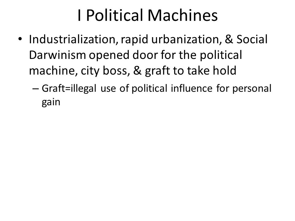 I Political Machines Industrialization, rapid urbanization, & Social Darwinism opened door for the political machine, city boss, & graft to take hold.