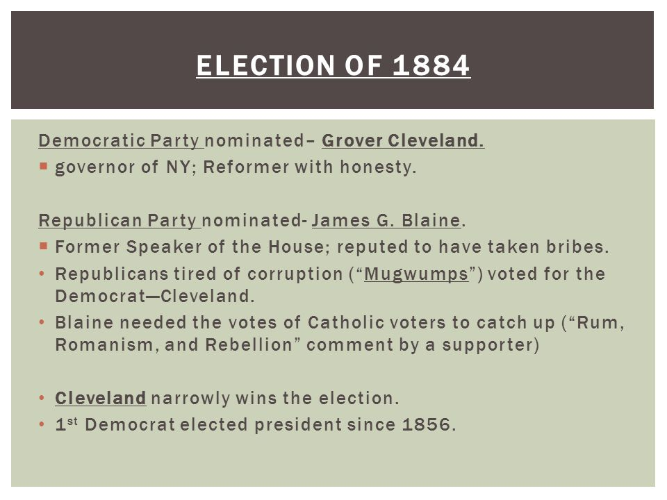 Election of 1884 Democratic Party nominated– Grover Cleveland.