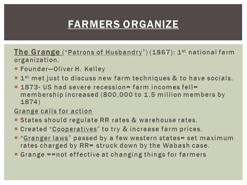 Farmers organize The Grange ( Patrons of Husbandry ) (1867): 1st national farm organization. Founder—Oliver H. Kelley.