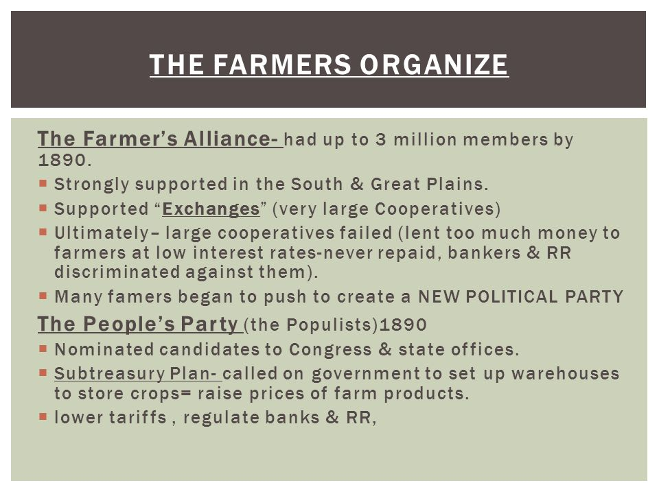 The Farmers organize The Farmer's Alliance- had up to 3 million members by 1890. Strongly supported in the South & Great Plains.