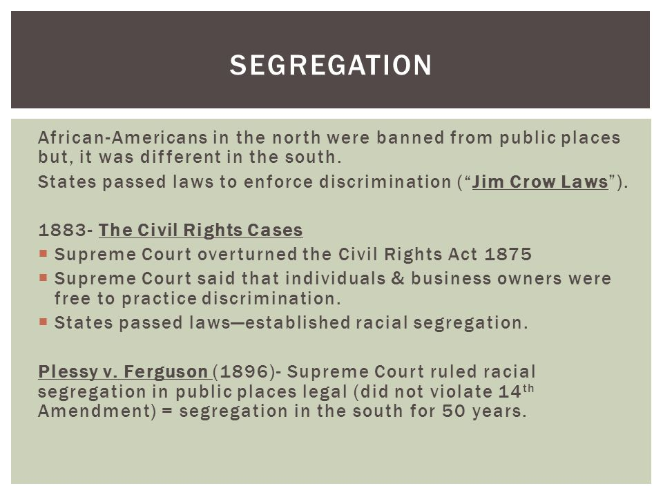 Segregation African-Americans in the north were banned from public places but, it was different in the south.