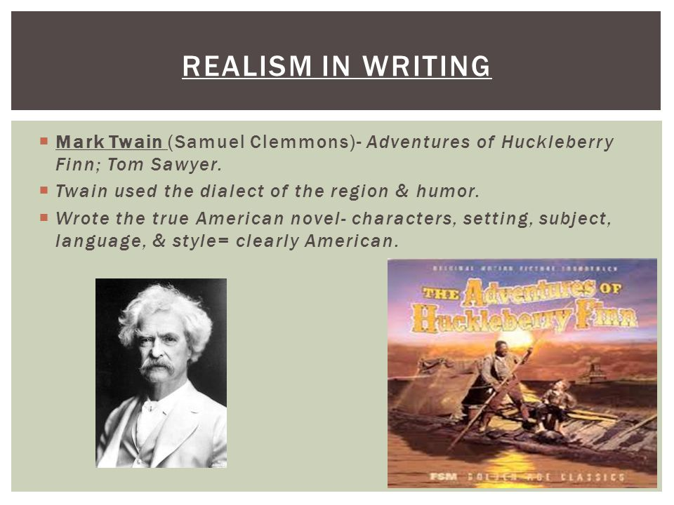 Realism in writing Mark Twain (Samuel Clemmons)- Adventures of Huckleberry Finn; Tom Sawyer. Twain used the dialect of the region & humor.