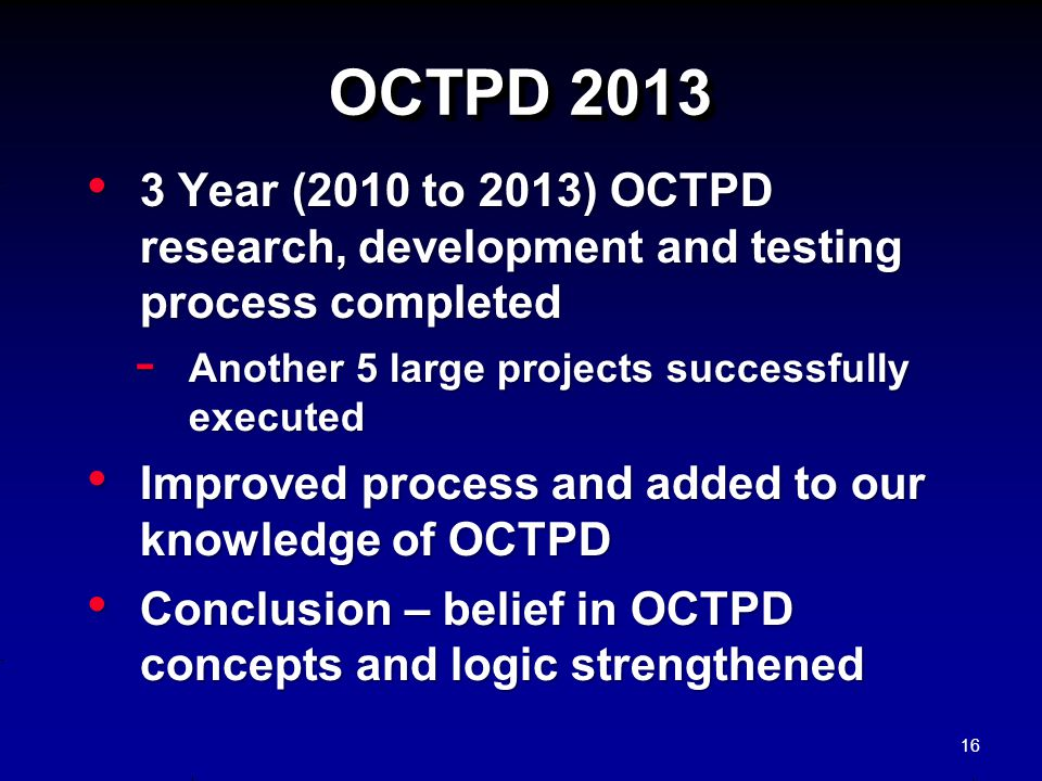 OCTPD 2013 3 Year (2010 to 2013) OCTPD research, development and testing process completed. Another 5 large projects successfully executed.
