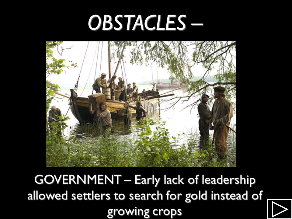 OBSTACLES – GOVERNMENT – Early lack of leadership allowed settlers to search for gold instead of growing crops.