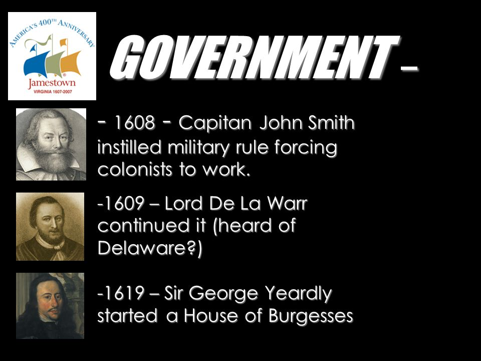 GOVERNMENT – - 1608 - Capitan John Smith instilled military rule forcing colonists to work. 1609 – Lord De La Warr continued it (heard of Delaware )