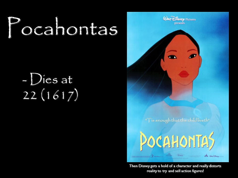 Pocahontas - Dies at 22 (1617) Tis enough that the child liveth