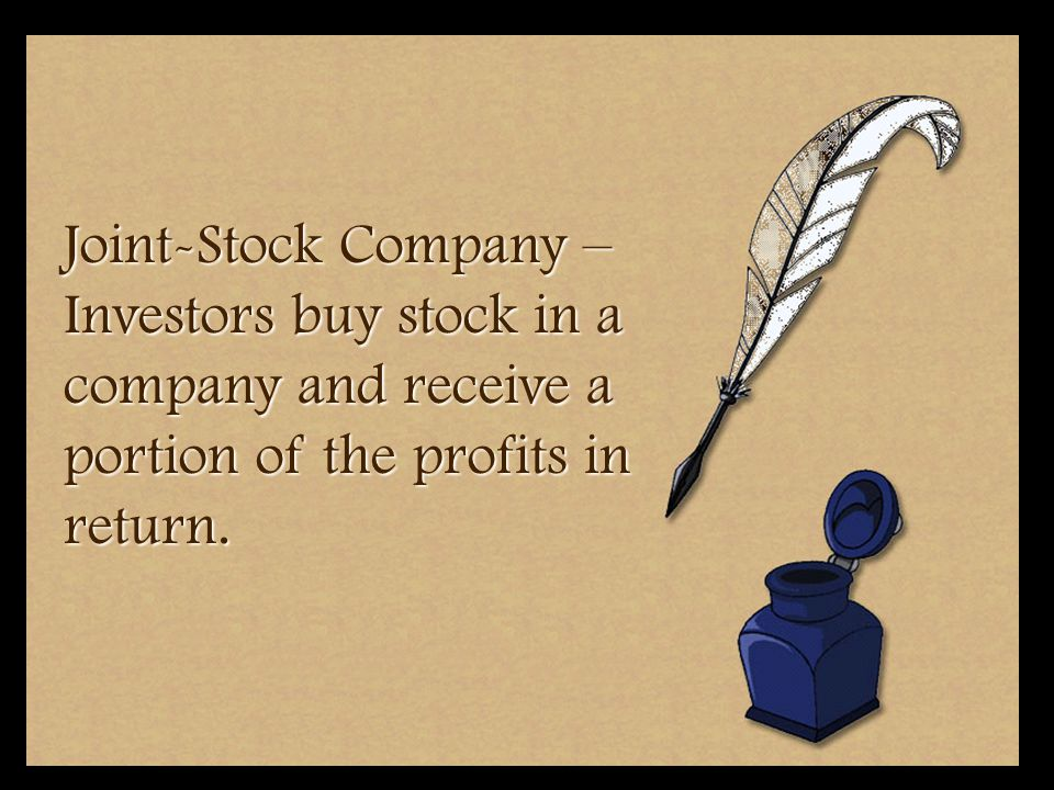Joint-Stock Company – Investors buy stock in a company and receive a portion of the profits in return.