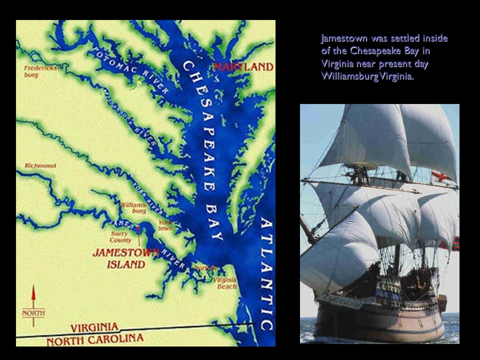 Jamestown was settled inside of the Chesapeake Bay in Virginia near present day Williamsburg Virginia.