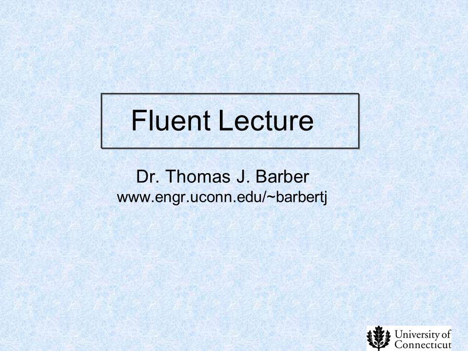 Fluent Lecture Dr. Thomas J. Barber www.engr.uconn.edu/~barbertj