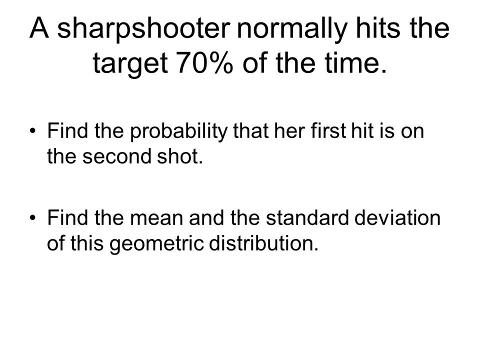 A sharpshooter normally hits the target 70% of the time.