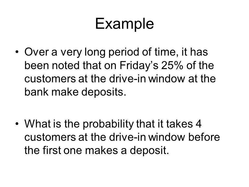 Example Over a very long period of time, it has been noted that on Friday's 25% of the customers at the drive-in window at the bank make deposits.