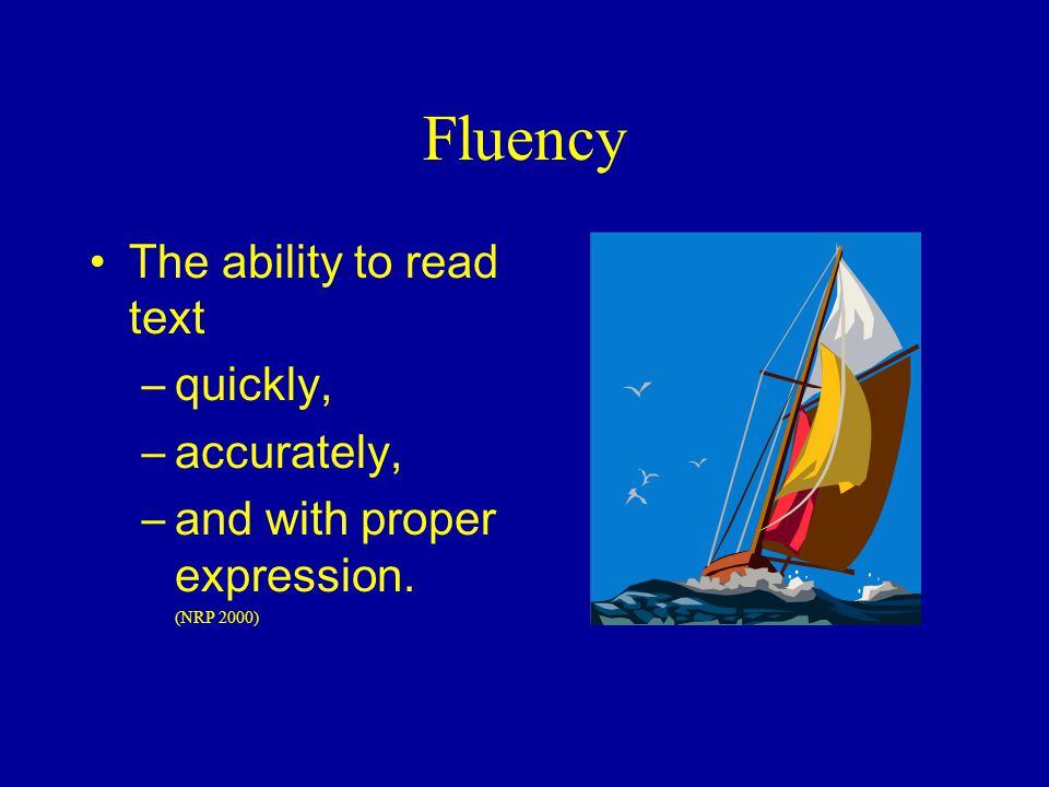 Fluency The ability to read text quickly, accurately,