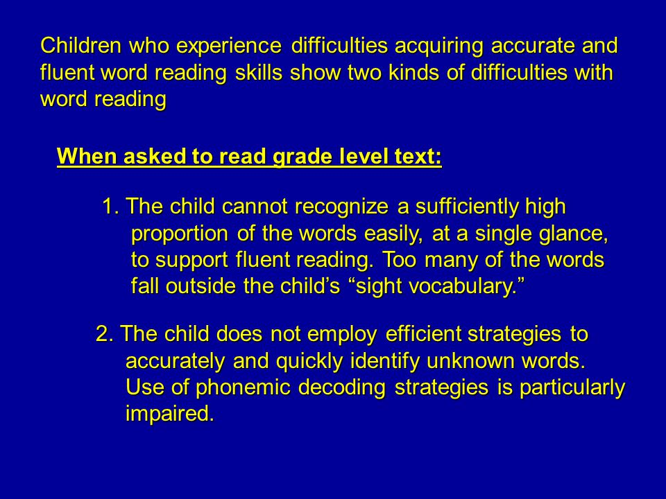 Children who experience difficulties acquiring accurate and fluent word reading skills show two kinds of difficulties with word reading